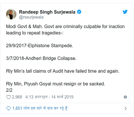 ट्विटर पोस्ट @rssurjewala: Modi Govt & Mah. Govt are criminally culpable for inaction leading to repeat tragedies- 29/9/2017-Elphistone Stampede.3/7/2018-Andheri Bridge Collapse. Rly Min's tall claims of Audit have failed time and again.Rly Min, Piyush Goyal must resign or be sacked.2/2