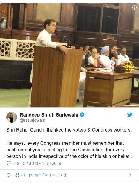 ट्विटर पोस्ट @rssurjewala: Shri Rahul Gandhi thanked the voters & Congress workers. He says, 'every Congress member must remember that each one of you is fighting for the Constitution, for every person in India irrespective of the color of his skin or belief'.