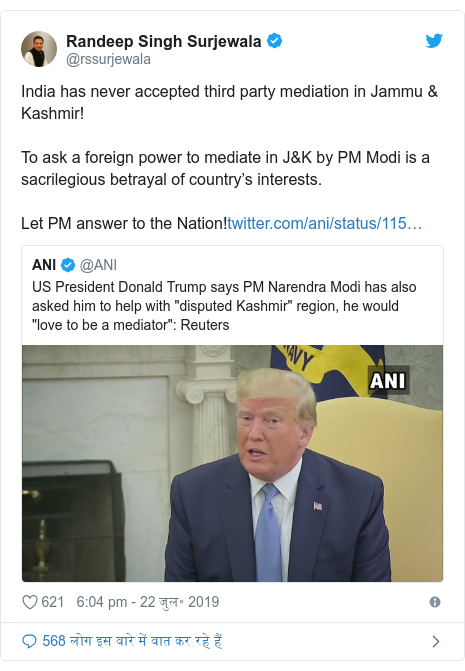 ट्विटर पोस्ट @rssurjewala: India has never accepted third party mediation in Jammu & Kashmir!To ask a foreign power to mediate in J&K by PM Modi is a sacrilegious betrayal of country's interests.Let PM answer to the Nation!
