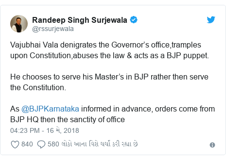 Twitter post by @rssurjewala: Vajubhai Vala denigrates the Governor's office,tramples upon Constitution,abuses the law & acts as a BJP puppet.He chooses to serve his Master's in BJP rather then serve the Constitution.As @BJPKarnataka informed in advance, orders come from BJP HQ then the sanctity of office