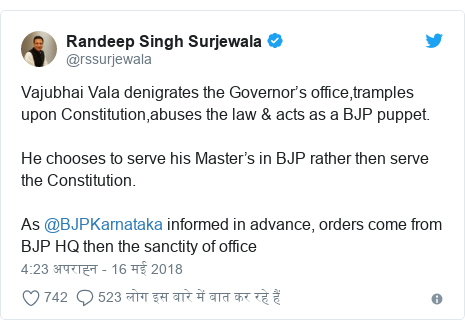 ट्विटर पोस्ट @rssurjewala: Vajubhai Vala denigrates the Governor's office,tramples upon Constitution,abuses the law & acts as a BJP puppet.He chooses to serve his Master's in BJP rather then serve the Constitution.As @BJPKarnataka informed in advance, orders come from BJP HQ then the sanctity of office