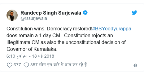 ट्विटर पोस्ट @rssurjewala: Constitution wins, Democracy restored!#BSYeddyurappa does remain a 1 day CM - Constitution rejects an illegitimate CM as also the unconstitutional decision of Governor of Karnataka.