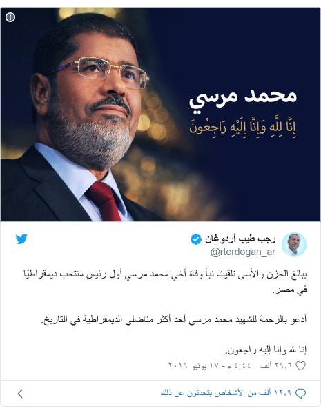 تويتر رسالة بعث بها @rterdogan_ar: ببالغ الحزن والأسى تلقيت نبأ وفاة أخي محمد مرسي أول رئيس منتخب ديمقراطيًا في مصر.أدعو بالرحمة للشهيد محمد مرسي أحد أكثر مناضلي الديمقراطية في التاريخ.إنا لله وإنا إليه راجعون.