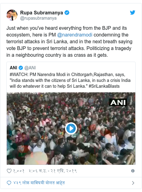 Twitter post by @rupasubramanya: Just when you've heard everything from the BJP and its ecosystem, here is PM @narendramodi condemning the terrorist attacks in Sri Lanka, and in the next breath saying vote BJP to prevent terrorist attacks. Politicizing a tragedy in a neighbouring country is as crass as it gets.