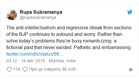 Twitter допис, автор: @rupasubramanya: The anti-intellectualism and regressive streak from sections of the BJP continues to astound and worry. Rather than solve today's problems they're busy romanticizing  a fictional past that never existed. Pathetic and embarrassing.