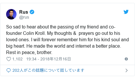 Twitter post by @rus: So sad to hear about the passing of my friend and co-founder Colin Kroll. My thoughts &  prayers go out to his loved ones. I will forever remember him for his kind soul and big heart. He made the world and internet a better place. Rest in peace, brother.