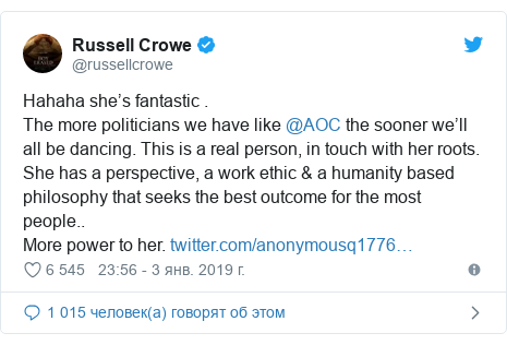 Twitter пост, автор: @russellcrowe: Hahaha she's fantastic .The more politicians we have like @AOC the sooner we'll all be dancing. This is a real person, in touch with her roots. She has a perspective, a work ethic & a humanity based philosophy that seeks the best outcome for the most people..More power to her.
