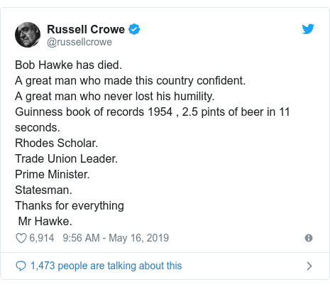 Twitter post by @russellcrowe: Bob Hawke has died. A great man who made this country confident. A great man who never lost his humility. Guinness book of records 1954 , 2.5 pints of beer in 11 seconds.Rhodes Scholar.Trade Union Leader.Prime Minister. Statesman.Thanks for everything Mr Hawke.