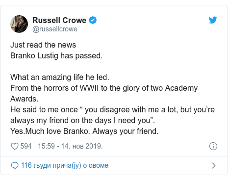 "Twitter post by @russellcrowe: Just read the news Branko Lustig has passed.What an amazing life he led.From the horrors of WWII to the glory of two Academy Awards.He said to me once "" you disagree with me a lot, but you're always my friend on the days I need you"".Yes.Much love Branko. Always your friend."