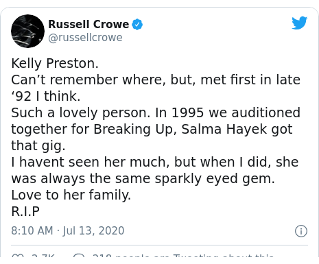 Twitter post by @russellcrowe: Kelly Preston.Can't remember where, but, met first in late '92 I think.Such a lovely person. In 1995 we auditioned together for Breaking Up, Salma Hayek got that gig.I havent seen her much, but when I did, she was always the same sparkly eyed gem.Love to her family. R.I.P