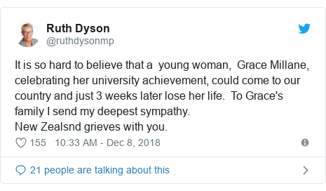 Twitter post by @ruthdysonmp: It is so hard to believe that a  young woman,  Grace Millane, celebrating her university achievement, could come to our country and just 3 weeks later lose her life.  To Grace's family I send my deepest sympathy.New Zealsnd grieves with you.