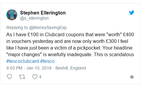 """Twitter post by @s_ellerington: As I have £100 in Clubcard coupons that were """"worth"""" £400 in vouchers yesterday and are now only worth £300 I feel like I have just been a victim of a pickpocket. Your headline """"major changes"""" is woefully inadequate. This is scandalous #tescoclubcard #tesco"""