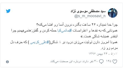 پست توییتر از @s_m_moosavi_n: چرا خدا نمیذاره ۲۴ ساعت بگذره درون آدما رو افشا میکنه؟همونایی که به نقدها و اعتراضات #حاتمیکیا حمله کردن و گفتن «نمیفهمیم چرا اینقدر همیشه شاکی هست.»همونا امروز دارن توئیت میزنن درود بر ۸ شاکی(#علی_کریمی ) که حرف دل مردم رو زد.