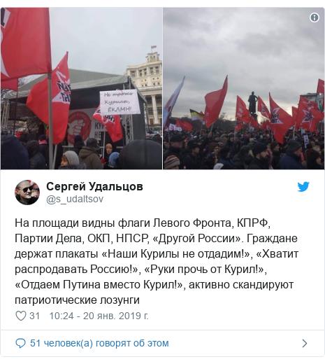 Twitter пост, автор: @s_udaltsov: На площади видны флаги Левого Фронта, КПРФ, Партии Дела, ОКП, НПСР, «Другой России». Граждане держат плакаты «Наши Курилы не отдадим!», «Хватит распродавать Россию!», «Руки прочь от Курил!», «Отдаем Путина вместо Курил!», активно скандируют патриотические лозунги