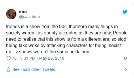 Twitter post by @saIvutore: friends is a show from the 90s, therefore many things in society weren't as openly accepted as they are now. People need to realise that this show is from a different era, so stop being fake woke by attacking characters for being 'sexist' etc, tv shows weren't the same back then.