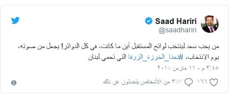 تويتر رسالة بعث بها @saadhariri: من يحب سعد لينتخب لوائح المستقبل أين ما كانت، في كل الدوائر! يجعل من صوته، يوم الانتخاب، #نحنا_الخرزة_الزرقا التي تحمي لبنان