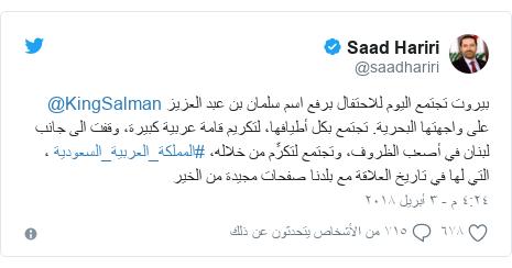 تويتر رسالة بعث بها @saadhariri: بيروت تجتمع اليوم للاحتفال برفع اسم سلمان بن عبد العزيز @KingSalman على واجهتها البحرية. تجتمع بكل أطيافها، لتكريم قامة عربية كبيرة، وقفت الى جانب لبنان في أصعب الظروف، وتجتمع لتكرِّم من خلاله، #المملكة_العربية_السعودية ، التي لها في تاريخ العلاقة مع بلدنا صفحات مجيدة من الخير