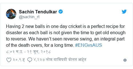 Twitter post by @sachin_rt: Having 2 new balls in one day cricket is a perfect recipe for disaster as each ball is not given the time to get old enough to reverse. We haven't seen reverse swing, an integral part of the death overs, for a long time. #ENGvsAUS
