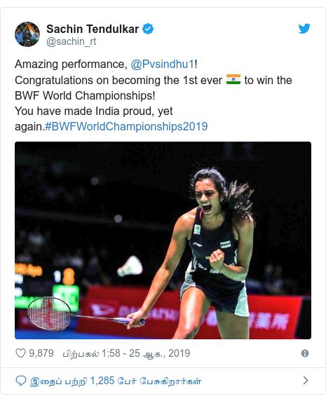 டுவிட்டர் இவரது பதிவு @sachin_rt: Amazing performance, @Pvsindhu1!Congratulations on becoming the 1st ever  to win the BWF World Championships!You have made India proud, yet again.#BWFWorldChampionships2019