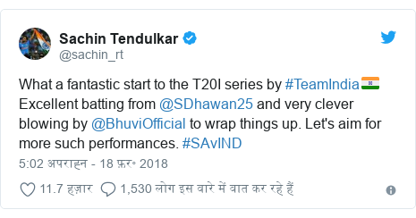 ट्विटर पोस्ट @sachin_rt: What a fantastic start to the T20I series by #TeamIndia🇮🇳 Excellent batting from @SDhawan25 and very clever blowing by @BhuviOfficial to wrap things up. Let's aim for more such performances. #SAvIND