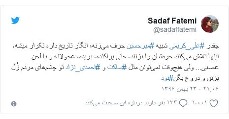 پست توییتر از @sadaffatemi: چقدر #علی_کریمی شبیه #میرحسین حرف میزنه؛ انگار تاریخ داره تکرار میشه، اینها تلاش میکنند حرفشان را بزنند، حتی پراکنده، بریده، عجولانه و با لحن عصبی... ولی هیچوقت نمیتونن مثل #ساکت و #احمدی_نژاد تو چشمهای مردم زُل بزنن و دروغ بگن#نود