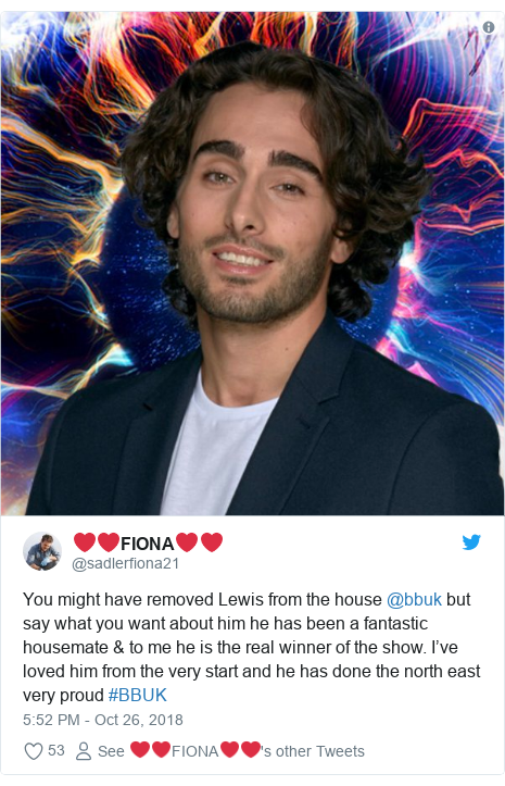 Twitter post by @sadlerfiona21: You might have removed Lewis from the house @bbuk but say what you want about him he has been a fantastic housemate & to me he is the real winner of the show. I've loved him from the very start and he has done the north east very proud #BBUK