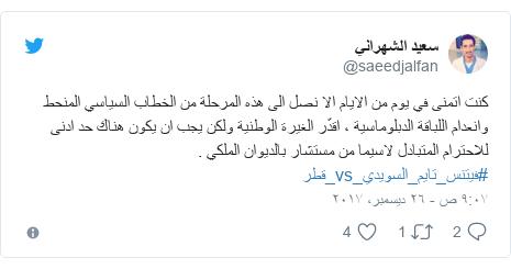 تويتر رسالة بعث بها @saeedjalfan: كنت اتمنى في يوم من الايام الا نصل الى هذه المرحلة من الخطاب السياسي المنحط وانعدام اللباقة الدبلوماسية ، اقدّر الغيرة الوطنية ولكن يجب ان يكون هناك حد ادنى للاحترام المتبادل لاسيما من مستشار بالديوان الملكي . #فيتنس_تايم_السويدي_vs_قطر