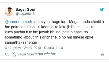 ट्विटर पोस्ट @sagar9819: @narendramodi sir i m your huge fan . Magar thoda chintit h hm petrol or diesel  ki keemto ko leke jb bhi mujhse koi  kuch puchta h to hm jawab bhi nai pate please  do  something  about  this or chahe jo ho hm hmesa apke samarthak rahenge