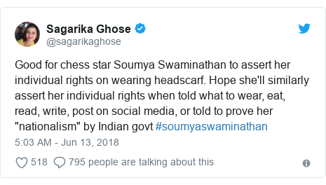 "Twitter post by @sagarikaghose: Good for chess star Soumya Swaminathan to assert her individual rights on wearing headscarf. Hope she'll similarly assert her individual rights when told what to wear, eat, read, write, post on social media, or told to prove her ""nationalism"" by Indian govt #soumyaswaminathan"