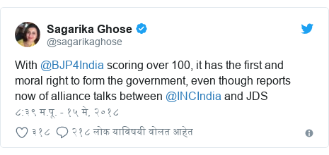 Twitter post by @sagarikaghose: With @BJP4India scoring over 100, it has the first and moral right to form the government, even though reports now of alliance talks between @INCIndia and JDS