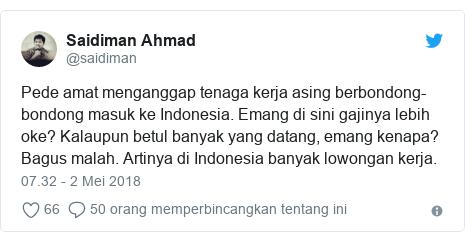 Twitter pesan oleh @saidiman: Pede amat menganggap tenaga kerja asing berbondong-bondong masuk ke Indonesia. Emang di sini gajinya lebih oke? Kalaupun betul banyak yang datang, emang kenapa? Bagus malah. Artinya di Indonesia banyak lowongan kerja.