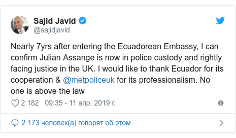 Twitter пост, автор: @sajidjavid: Nearly 7yrs after entering the Ecuadorean Embassy, I can confirm Julian Assange is now in police custody and rightly facing justice in the UK. I would like to thank Ecuador for its cooperation & @metpoliceuk for its professionalism. No one is above the law