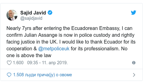 Twitter post by @sajidjavid: Nearly 7yrs after entering the Ecuadorean Embassy, I can confirm Julian Assange is now in police custody and rightly facing justice in the UK. I would like to thank Ecuador for its cooperation & @metpoliceuk for its professionalism. No one is above the law
