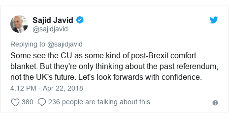Twitter post by @sajidjavid: Some see the CU as some kind of post-Brexit comfort blanket. But they're only thinking about the past referendum, not the UK's future. Let's look forwards with confidence.