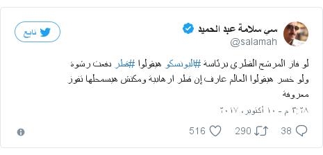 تويتر رسالة بعث بها @salamah: لو فاز المرشح القطري برئاسة #اليونسكو هيقولوا #قطر دفعت رشوةولو خسر هيقولوا العالم عارف إن قطر ارهابية ومكنش هيسمحلها تفوز معروفة