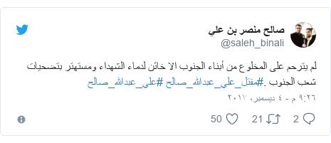 تويتر رسالة بعث بها @saleh_binali: لم يترحم على المخلوع من أبناء الجنوب الا خائن لدماء الشهداء ومستهتر بتضحيات شعب الجنوب .#مقتل_علي_عبدالله_صالح #علي_عبدالله_صالح