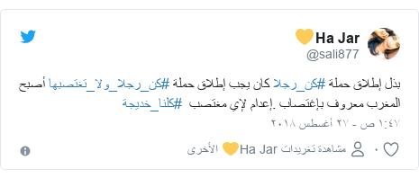 تويتر رسالة بعث بها @sali877: بذل إطلاق حملة #كن_رجلا كان يجب إطلاق حملة #كن_رجلا_ولا_تغتصبها أصبح المغرب معروف بإغتصاب .إعدام لإي مغتصب  #كلنا_خديجة