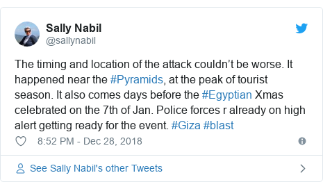 Twitter post by @sallynabil: The timing and location of the attack couldn't be worse. It happened near the #Pyramids, at the peak of tourist season. It also comes days before the #Egyptian Xmas celebrated on the 7th of Jan. Police forces r already on high alert getting ready for the event. #Giza #blast