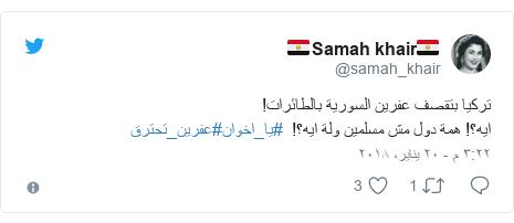 تويتر رسالة بعث بها @samah_khair: تركيا بتقصف عفرين السورية بالطائرات! ايه؟! همة دول مش مسلمين ولة ايه؟!  #يا_اخوان#عفرين_تحترق