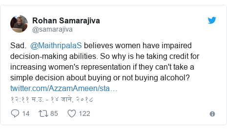 Twitter post by @samarajiva: Sad.  @MaithripalaS believes women have impaired decision-making abilities. So why is he taking credit for increasing women's representation if they can't take a simple decision about buying or not buying alcohol?