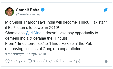 "ट्विटर पोस्ट @sambitswaraj: MR Sashi Tharoor says India will become ""Hindu-Pakistan"" if BJP returns to power in 2019!Shameless @INCIndia doesn't lose any opportunity to demean India & defame the Hindus!From ""Hindu terrorists"" to ""Hindu-Pakistan"" the Pak appeasing policies of Cong are unparalleled!"
