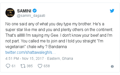 """Twitter post by @samini_dagaati: No one said any of what you dey type my brother. He's a super star like me and you and plenty others on the continent. That's alllllll I'm saying my Gee. I don't know your beef and I'm not part. You called me to join and I told you straight """"I'm vegetarian"""" chale why ? Bandanna"""