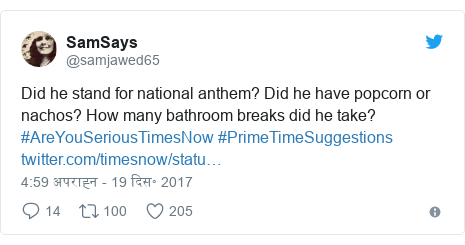 ट्विटर पोस्ट @samjawed65: Did he stand for national anthem? Did he have popcorn or nachos? How many bathroom breaks did he take? #AreYouSeriousTimesNow #PrimeTimeSuggestions