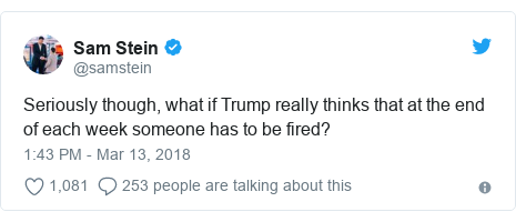 Twitter post by @samstein: Seriously though, what if Trump really thinks that at the end of each week someone has to be fired?