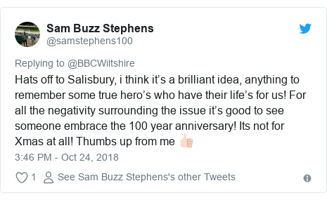 Twitter post by @samstephens100: Hats off to Salisbury, i think it's a brilliant idea, anything to remember some true hero's who have their life's for us! For all the negativity surrounding the issue it's good to see someone embrace the 100 year anniversary! Its not for Xmas at all! Thumbs up from me 👍🏻