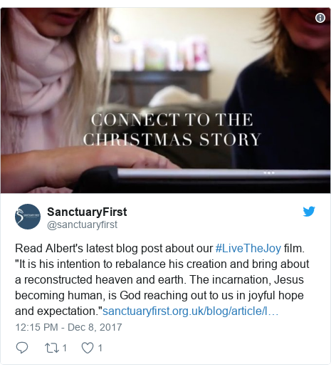 "Twitter post by @sanctuaryfirst: Read Albert's latest blog post about our #LiveTheJoy film. ""It is his intention to rebalance his creation and bring about a reconstructed heaven and earth. The incarnation, Jesus becoming human, is God reaching out to us in joyful hope and expectation."""