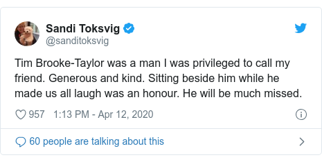 Twitter post by @sanditoksvig: Tim Brooke-Taylor was a man I was privileged to call my friend. Generous and kind. Sitting beside him while he made us all laugh was an honour. He will be much missed.