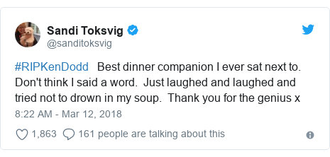 Twitter post by @sanditoksvig: #RIPKenDodd   Best dinner companion I ever sat next to. Don't think I said a word.  Just laughed and laughed and tried not to drown in my soup.  Thank you for the genius x