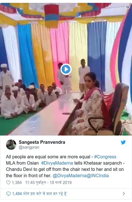 ट्विटर पोस्ट @sangpran: All people are equal some are more equal - #Congress MLA from Osian  #DivyaMaderna tells Khetasar sarpanch - Chandu Devi to get off from the chair next to her and sit on the floor in front of her. @DivyaMaderna@INCIndia