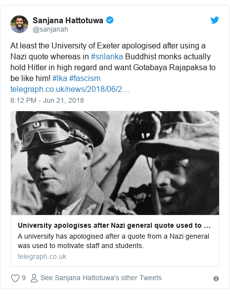 Twitter හි @sanjanah කළ පළකිරීම: At least the University of Exeter apologised after using a Nazi quote whereas in #srilanka Buddhist monks actually hold Hitler in high regard and want Gotabaya Rajapaksa to be like him! #lka #fascism